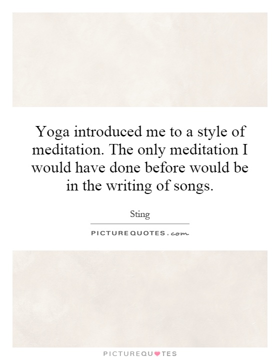 Yoga introduced me to a style of meditation. The only meditation I would have done before would be in the writing of songs Picture Quote #1