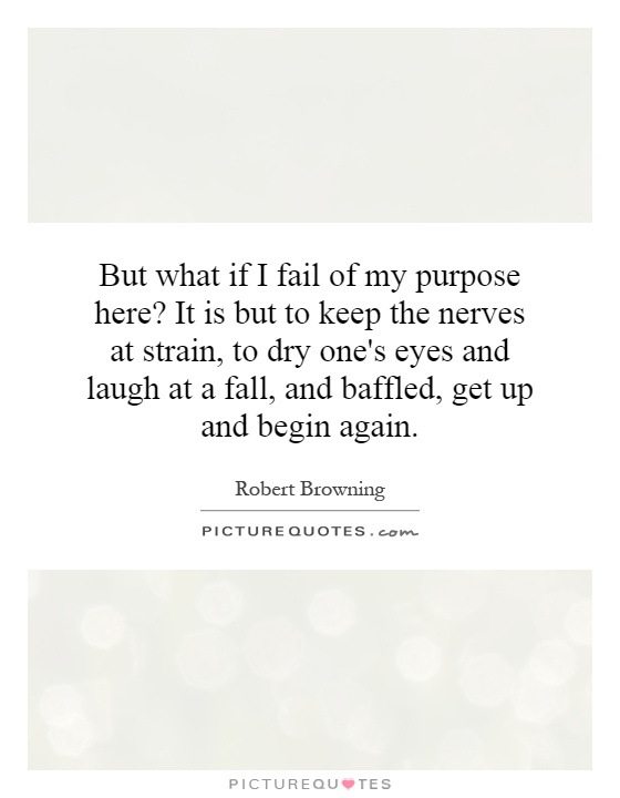But what if I fail of my purpose here? It is but to keep the nerves at strain, to dry one's eyes and laugh at a fall, and baffled, get up and begin again Picture Quote #1