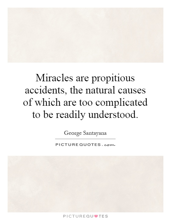 Miracles are propitious accidents, the natural causes of which are too complicated to be readily understood Picture Quote #1