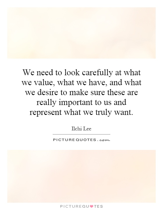 We need to look carefully at what we value, what we have, and what we desire to make sure these are really important to us and represent what we truly want Picture Quote #1
