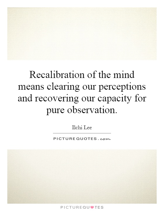 Recalibration of the mind means clearing our perceptions and recovering our capacity for pure observation Picture Quote #1