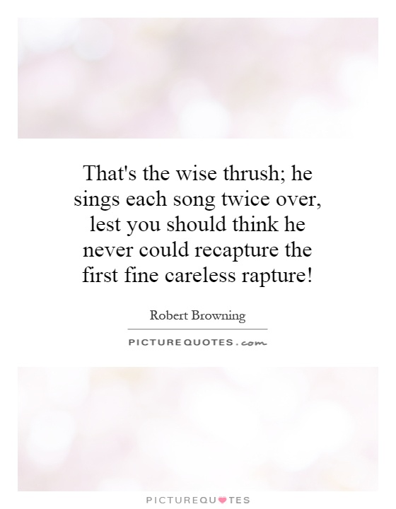 That's the wise thrush; he sings each song twice over, lest you should think he never could recapture the first fine careless rapture! Picture Quote #1