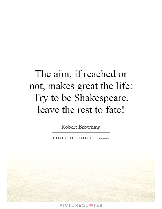The aim, if reached or not, makes great the life: Try to be Shakespeare, leave the rest to fate! Picture Quote #1