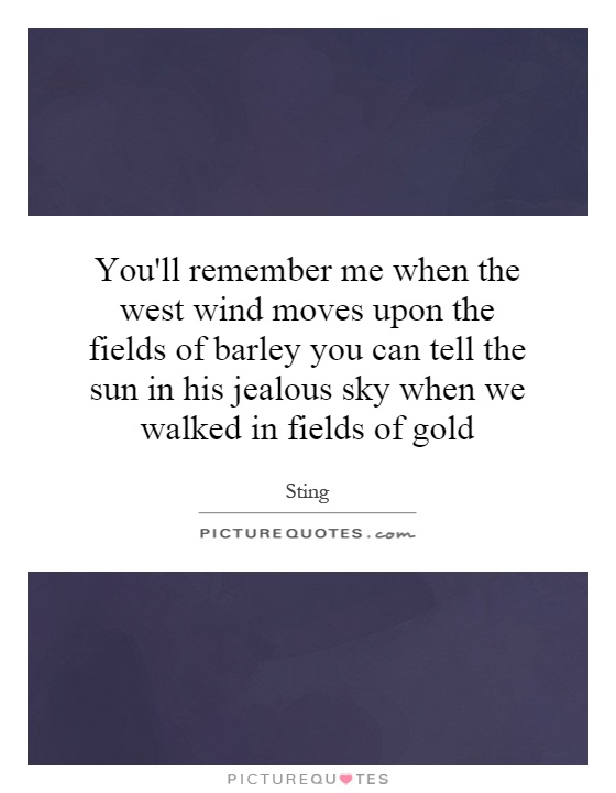 You'll remember me when the west wind moves upon the fields of barley you can tell the sun in his jealous sky when we walked in fields of gold Picture Quote #1