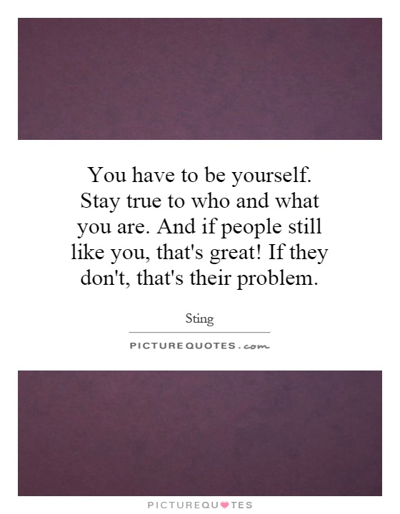 You have to be yourself. Stay true to who and what you are. And if people still like you, that's great! If they don't, that's their problem Picture Quote #1