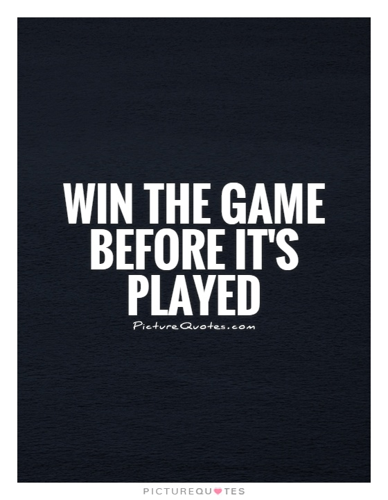 Win the game before it's played Picture Quote #1