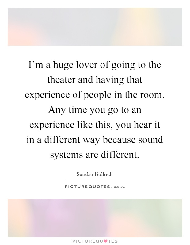 I'm a huge lover of going to the theater and having that experience of people in the room. Any time you go to an experience like this, you hear it in a different way because sound systems are different Picture Quote #1