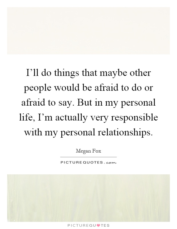 I'll do things that maybe other people would be afraid to do or afraid to say. But in my personal life, I'm actually very responsible with my personal relationships Picture Quote #1