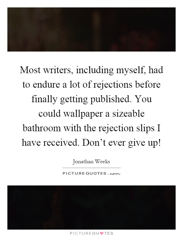 Most writers, including myself, had to endure a lot of rejections before finally getting published. You could wallpaper a sizeable bathroom with the rejection slips I have received. Don't ever give up! Picture Quote #1