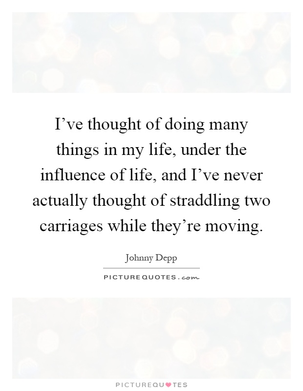I've thought of doing many things in my life, under the influence of life, and I've never actually thought of straddling two carriages while they're moving Picture Quote #1