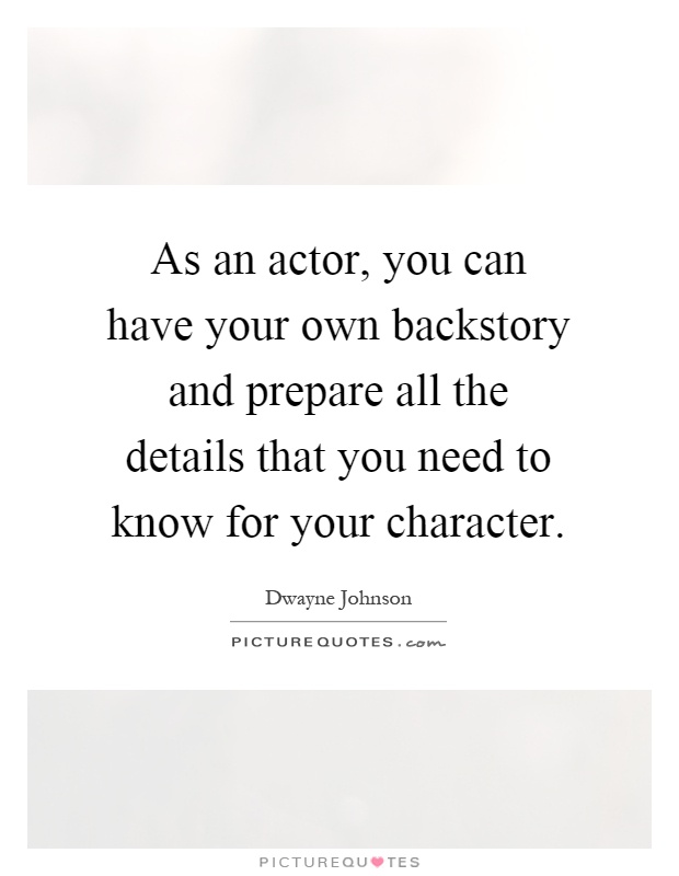 As an actor, you can have your own backstory and prepare all the details that you need to know for your character Picture Quote #1
