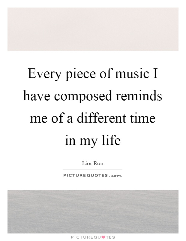 Every piece of music I have composed reminds me of a different time in my life Picture Quote #1