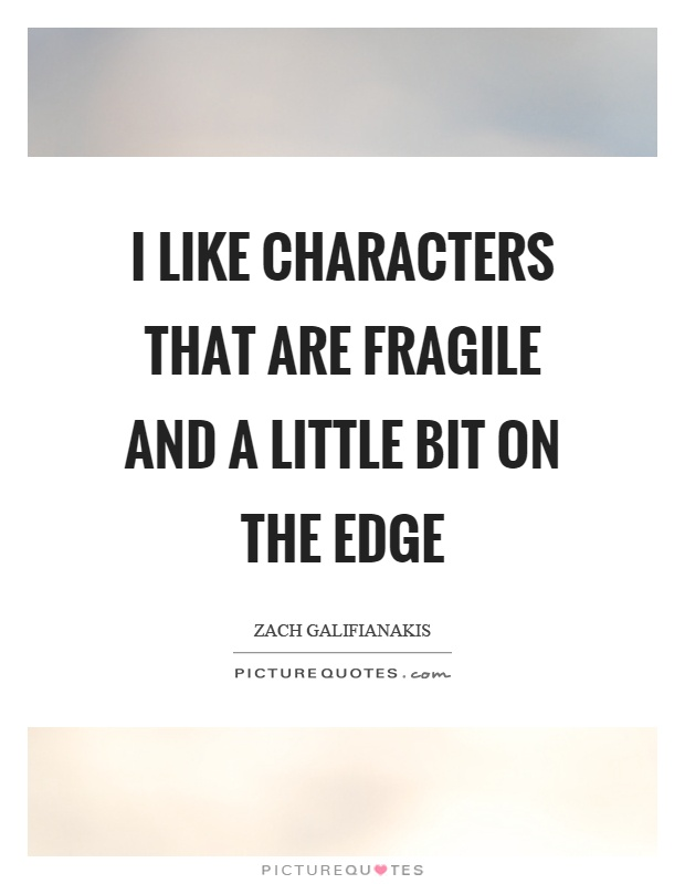I like characters that are fragile and a little bit on the edge Picture Quote #1