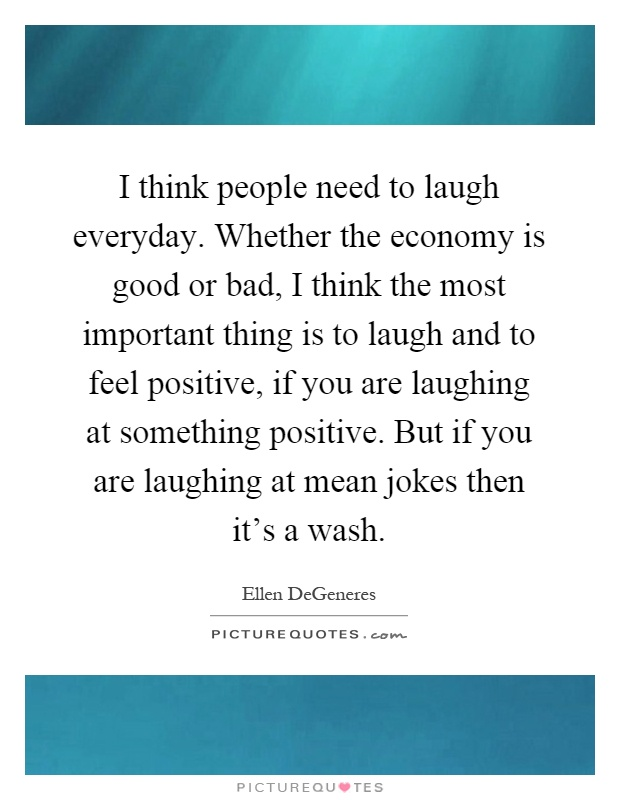 I think people need to laugh everyday. Whether the economy is good or bad, I think the most important thing is to laugh and to feel positive, if you are laughing at something positive. But if you are laughing at mean jokes then it's a wash Picture Quote #1