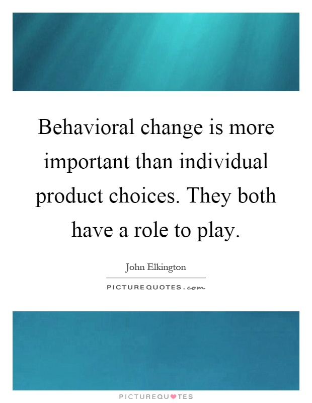 Behavioral change is more important than individual product choices. They both have a role to play Picture Quote #1