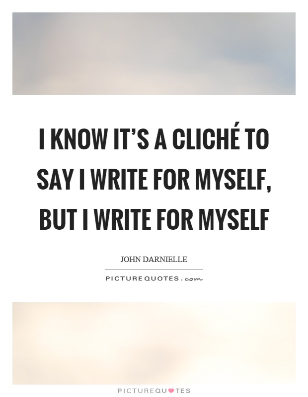 http://img.picturequotes.com/2/380/379063/i-know-its-a-clich-to-say-i-write-for-myself-but-i-write-for-myself-quote-1.jpg