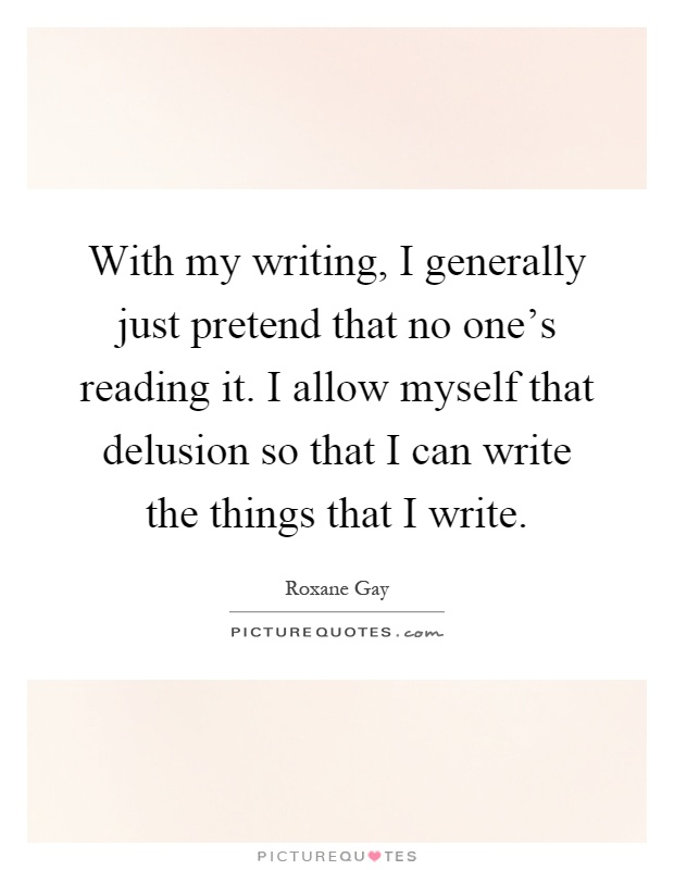 With my writing, I generally just pretend that no one's reading it. I allow myself that delusion so that I can write the things that I write Picture Quote #1