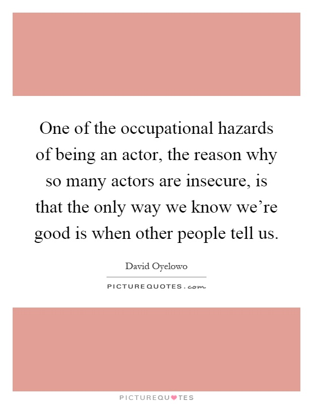 One of the occupational hazards of being an actor, the reason why so many actors are insecure, is that the only way we know we're good is when other people tell us Picture Quote #1