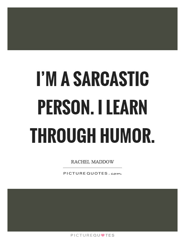 I'm a sarcastic person. I learn through humor Picture Quote #1