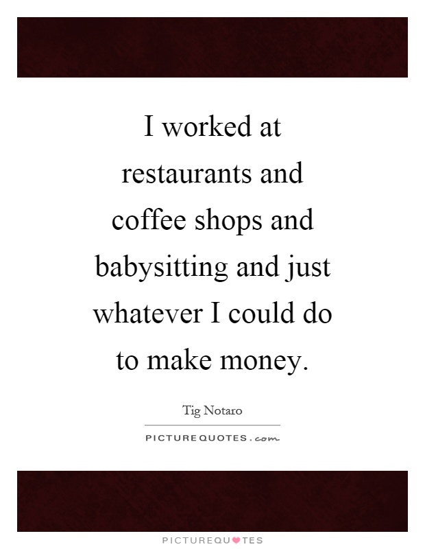 I worked at restaurants and coffee shops and babysitting and just whatever I could do to make money Picture Quote #1