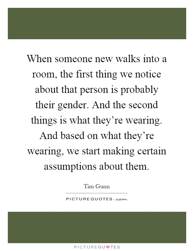 When someone new walks into a room, the first thing we notice about that person is probably their gender. And the second things is what they're wearing. And based on what they're wearing, we start making certain assumptions about them Picture Quote #1