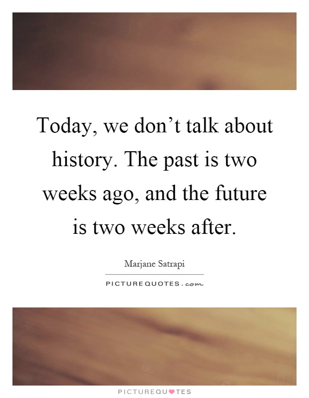 Today, we don't talk about history. The past is two weeks ago, and the future is two weeks after Picture Quote #1