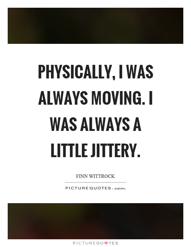 Physically, I was always moving. I was always a little jittery Picture Quote #1