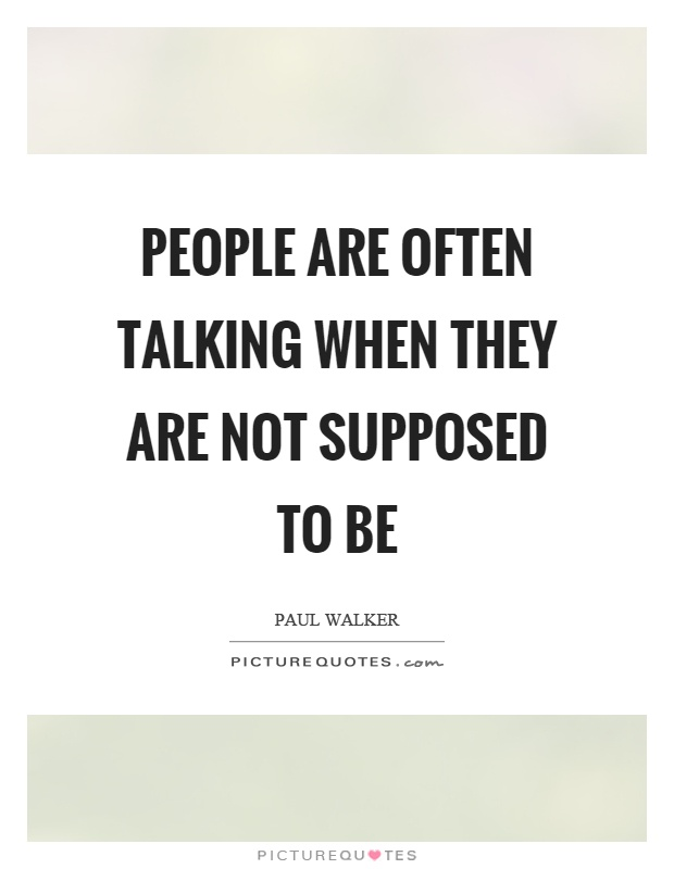 People are often talking when they are not supposed to be Picture Quote #1