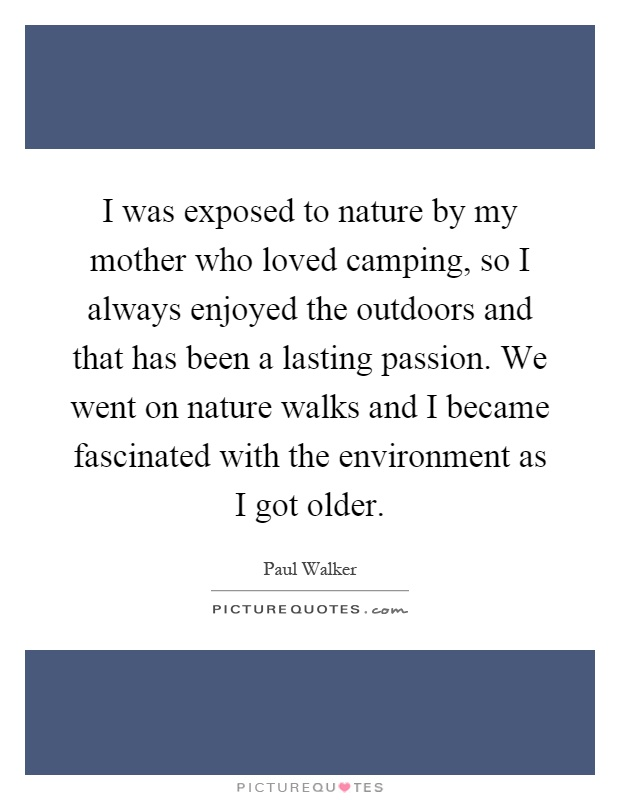 I was exposed to nature by my mother who loved camping, so I always enjoyed the outdoors and that has been a lasting passion. We went on nature walks and I became fascinated with the environment as I got older Picture Quote #1