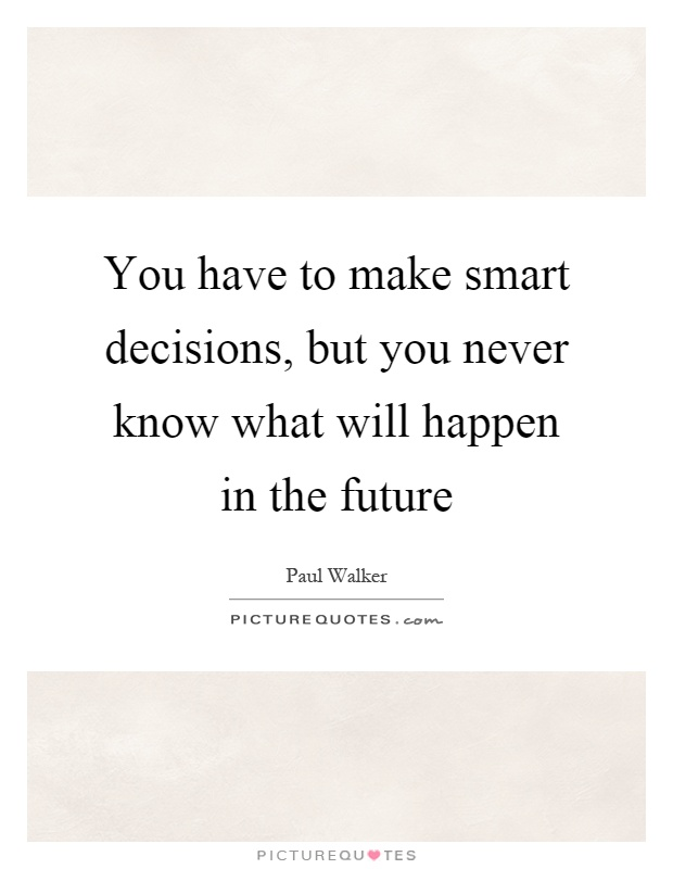 You have to make smart decisions, but you never know what will happen in the future Picture Quote #1