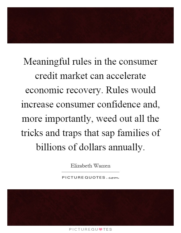 Meaningful rules in the consumer credit market can accelerate economic recovery. Rules would increase consumer confidence and, more importantly, weed out all the tricks and traps that sap families of billions of dollars annually Picture Quote #1
