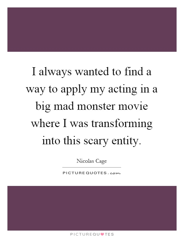 I always wanted to find a way to apply my acting in a big mad monster movie where I was transforming into this scary entity Picture Quote #1