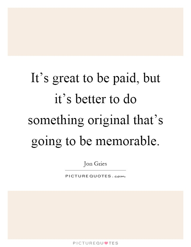 It's great to be paid, but it's better to do something original that's going to be memorable Picture Quote #1