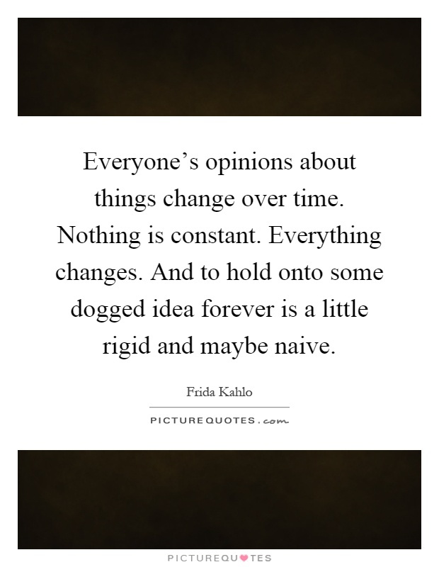 Everyone's opinions about things change over time. Nothing is constant. Everything changes. And to hold onto some dogged idea forever is a little rigid and maybe naive Picture Quote #1