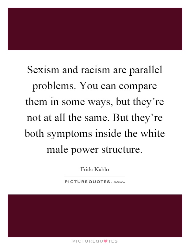 Sexism and racism are parallel problems. You can compare them in some ways, but they're not at all the same. But they're both symptoms inside the white male power structure Picture Quote #1