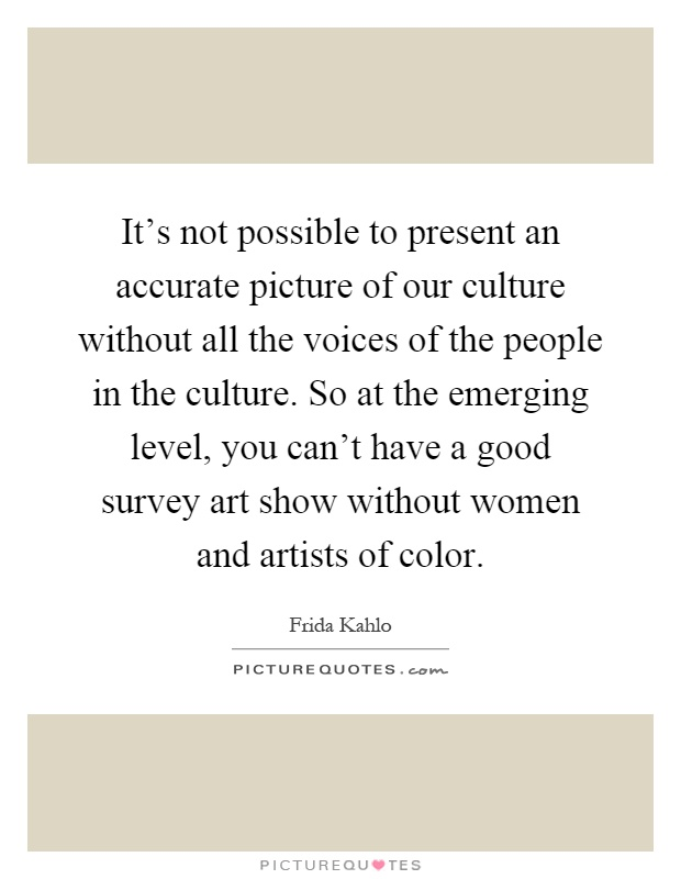 It's not possible to present an accurate picture of our culture without all the voices of the people in the culture. So at the emerging level, you can't have a good survey art show without women and artists of color Picture Quote #1