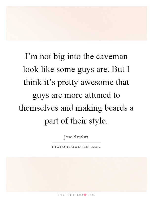 I'm not big into the caveman look like some guys are. But I think it's pretty awesome that guys are more attuned to themselves and making beards a part of their style Picture Quote #1