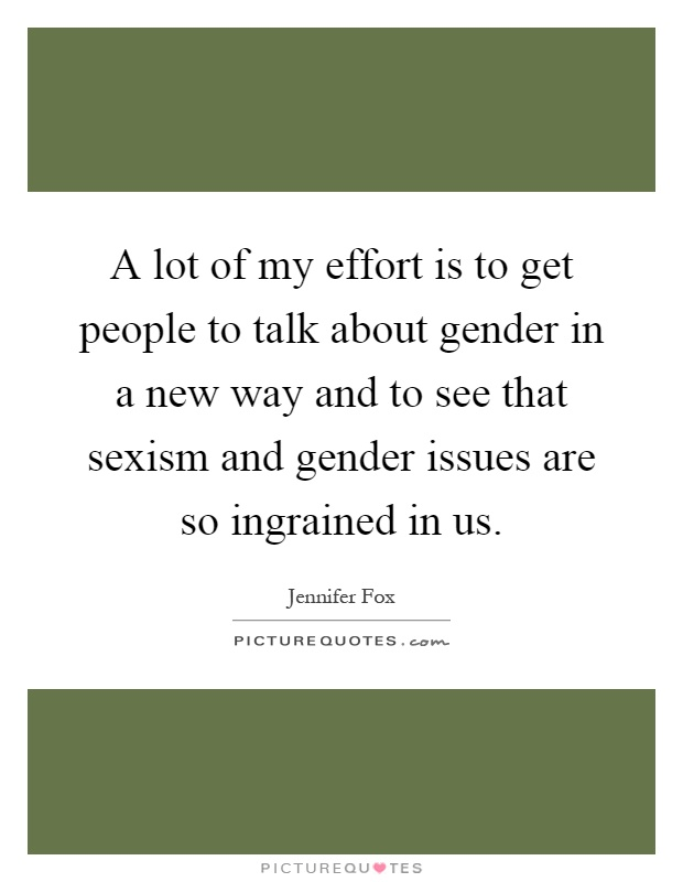 A lot of my effort is to get people to talk about gender in a new way and to see that sexism and gender issues are so ingrained in us Picture Quote #1