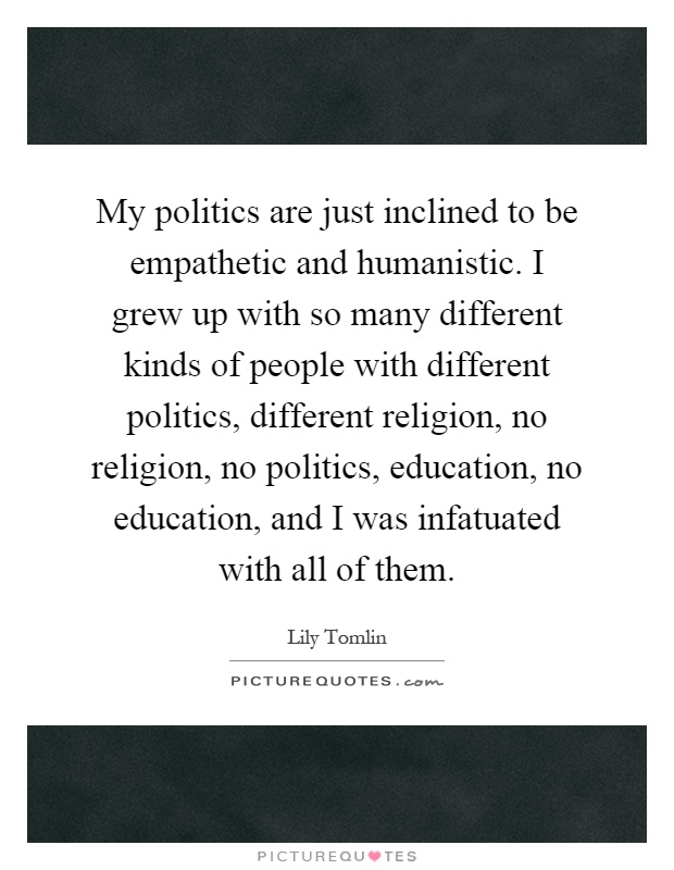 My politics are just inclined to be empathetic and humanistic. I grew up with so many different kinds of people with different politics, different religion, no religion, no politics, education, no education, and I was infatuated with all of them Picture Quote #1