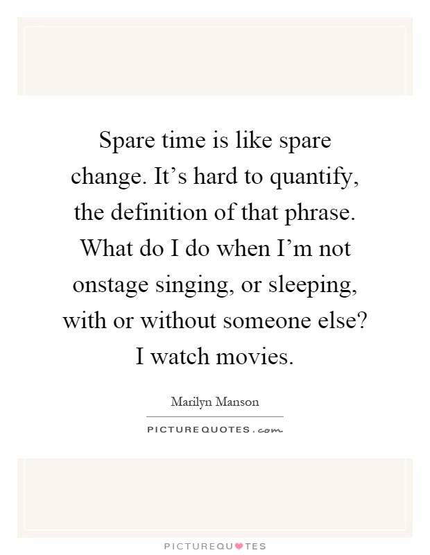 Spare time is like spare change. It's hard to quantify, the definition of that phrase. What do I do when I'm not onstage singing, or sleeping, with or without someone else? I watch movies Picture Quote #1