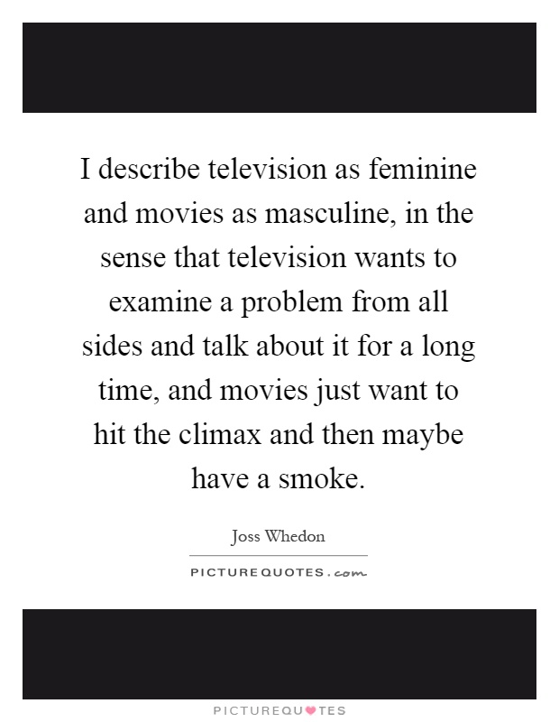 I describe television as feminine and movies as masculine, in the sense that television wants to examine a problem from all sides and talk about it for a long time, and movies just want to hit the climax and then maybe have a smoke Picture Quote #1