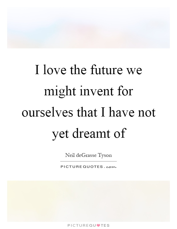 I love the future we might invent for ourselves that I have not yet dreamt of Picture Quote #1
