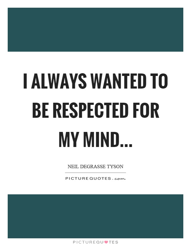 I always wanted to be respected for my mind Picture Quote #1