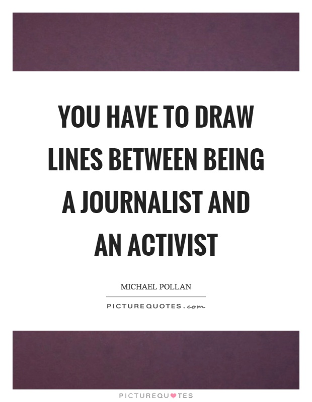 You have to draw lines between being a journalist and an activist Picture Quote #1