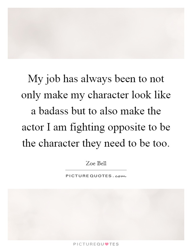 My job has always been to not only make my character look like a badass but to also make the actor I am fighting opposite to be the character they need to be too Picture Quote #1
