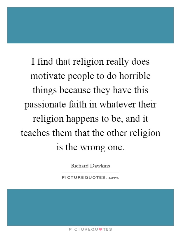 I find that religion really does motivate people to do horrible things because they have this passionate faith in whatever their religion happens to be, and it teaches them that the other religion is the wrong one Picture Quote #1