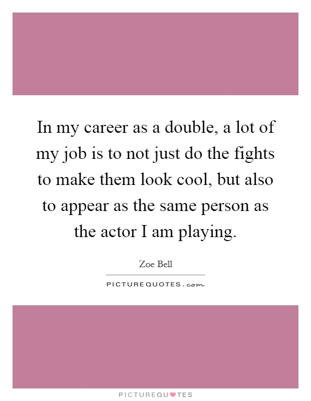 In my career as a double, a lot of my job is to not just do the fights to make them look cool, but also to appear as the same person as the actor I am playing Picture Quote #1