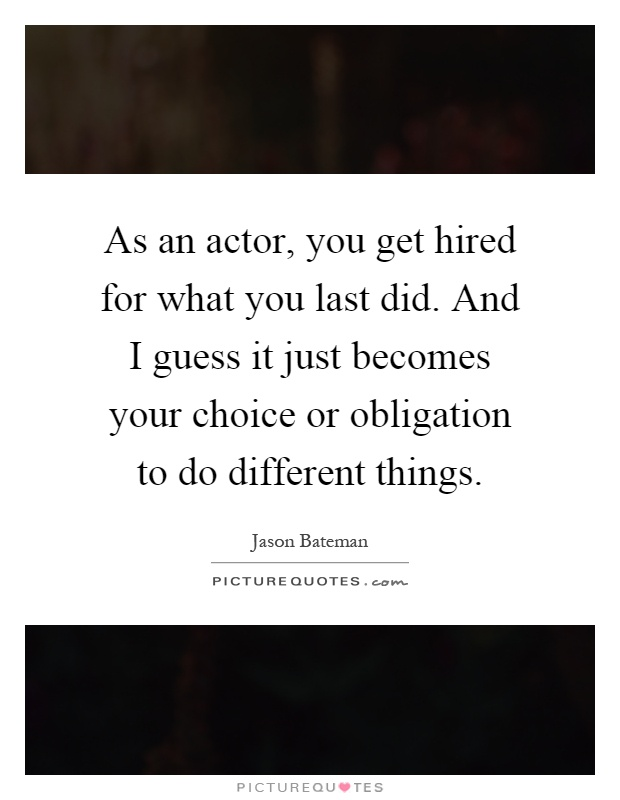 As an actor, you get hired for what you last did. And I guess it just becomes your choice or obligation to do different things Picture Quote #1