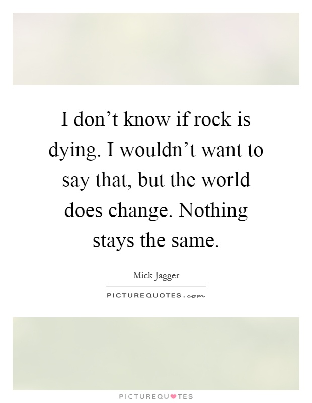 I don't know if rock is dying. I wouldn't want to say that, but the world does change. Nothing stays the same Picture Quote #1