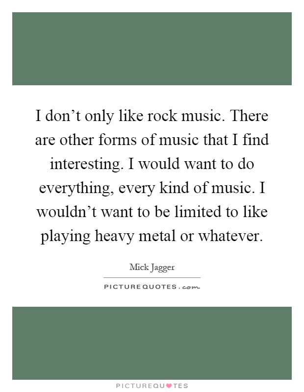 I don't only like rock music. There are other forms of music that I find interesting. I would want to do everything, every kind of music. I wouldn't want to be limited to like playing heavy metal or whatever Picture Quote #1